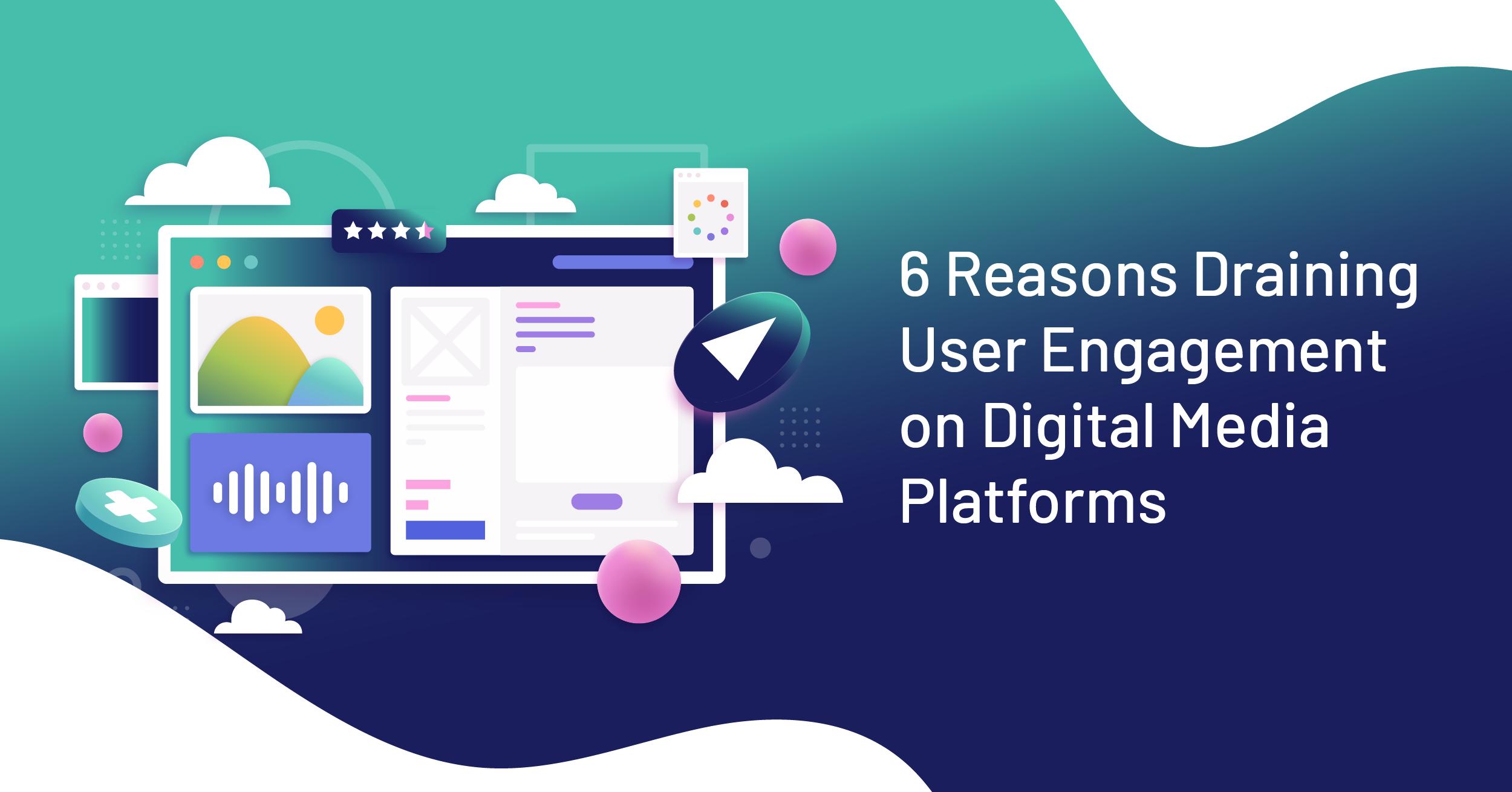 reasons draining user engagement on digital media platforms